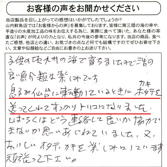東京都S・Y様より。子供の頃、九州の海で育ちましたので活きの良い魚介類は楽しみです。息子が仙台に転勤しているときにカキ・ホタテを送ってくれてすっかりトリコになりました。しばらくはどう連絡して良いか協力できないかと思いあぐねていました。又、おいしいホタテ・カキを楽しみにしています。頑張って下さい。